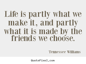 Design your own image quotes about friendship - Life is partly what we make it, and partly..