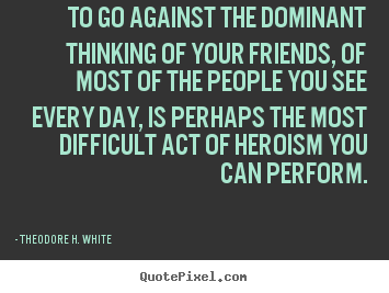 Create graphic picture quote about friendship - To go against the dominant thinking of your friends,..