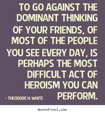 Theodore H. White image quotes - To go against the dominant thinking of your friends,.. - Friendship quotes