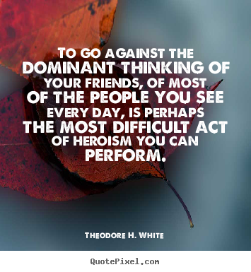 Friendship quote - To go against the dominant thinking of your friends, of..