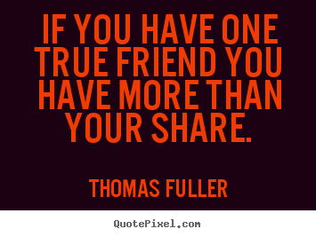 Quotes about friendship - If you have one true friend you have more than..