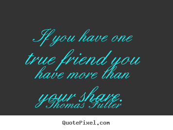 Thomas Fuller image quotes - If you have one true friend you have more than.. - Friendship quotes