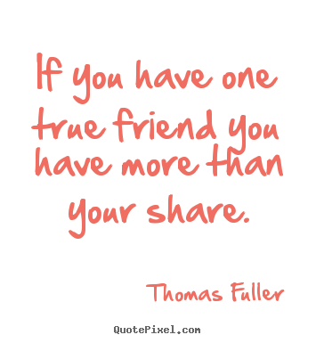 Friendship quotes - If you have one true friend you have more than..