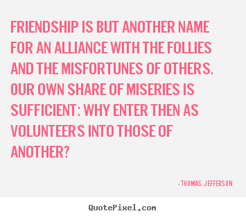 Friendship quotes - Friendship is but another name for an alliance..