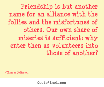 Create graphic picture quotes about friendship - Friendship is but another name for an alliance with..