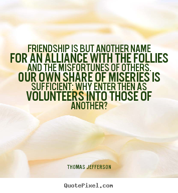 Friendship quote - Friendship is but another name for an alliance with the follies..
