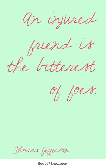 Thomas Jefferson poster quotes - An injured friend is the bitterest of foes. - Friendship sayings