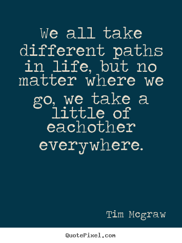 We all take different paths in life, but no matter where.. Tim Mcgraw greatest friendship quote