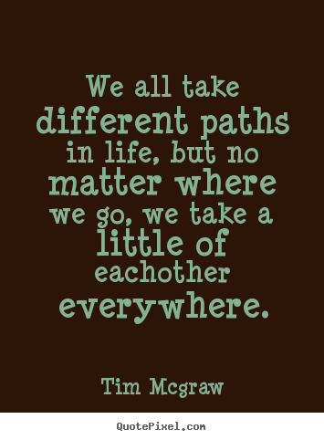 Friendship quote - We all take different paths in life, but no matter where..