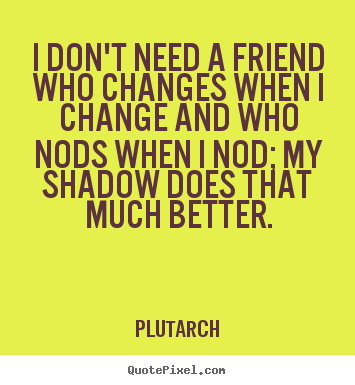 Friendship quotes - I don\'t need a friend who changes when i ...