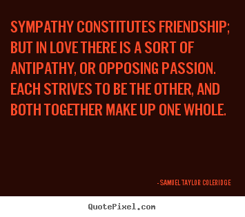 Sympathy constitutes friendship; but in love there is a sort of antipathy,.. Samuel Taylor Coleridge greatest friendship quote