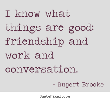 Create graphic picture quotes about friendship - I know what things are good: friendship and work and..