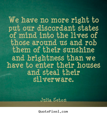 We have no more right to put our discordant states of mind into the lives.. Julia Seton  friendship quotes