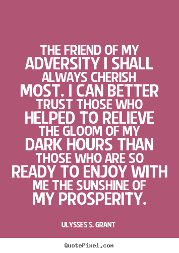 Quotes about friendship - The friend of my adversity i shall always cherish most. i..