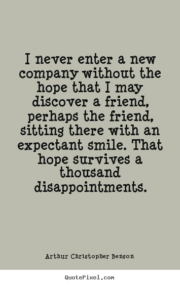 Friendship quotes - I never enter a new company without the hope..