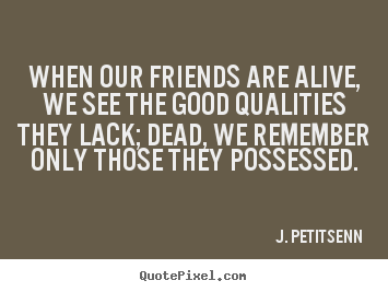 Friendship quotes - When our friends are alive, we see the good qualities..