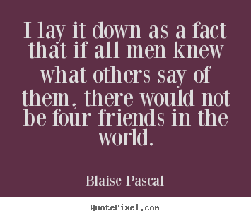 Blaise Pascal picture quote - I lay it down as a fact that if all men knew what others say of.. - Friendship quote