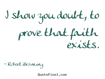 How to design picture quotes about friendship - I show you doubt, to prove that faith exists.