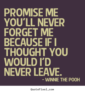 Design custom picture quotes about friendship - Promise me you'll never forget me because..