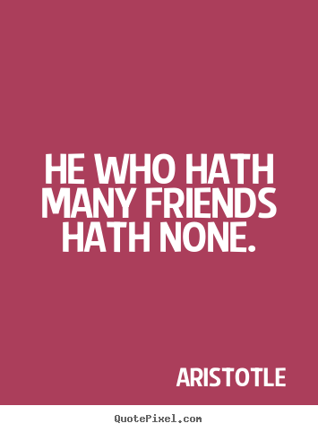 Make custom photo sayings about friendship - He who hath many friends hath none.