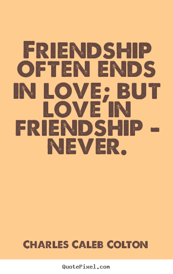 Make personalized picture quotes about friendship - Friendship often ends in love; but love in friendship - never.