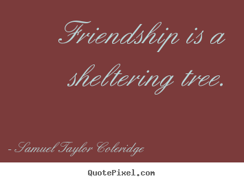Samuel Taylor Coleridge photo quotes - Friendship is a sheltering tree. - Friendship quotes