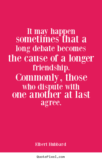 It May Happen Sometimes That A Long Debate.. Elbert Hubbard Friendship Quote