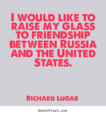 I would like to raise my glass to friendship between russia and.. Richard Lugar great friendship quotes