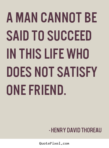 Create your own picture quotes about friendship - A man cannot be said to succeed in this life who does not satisfy..