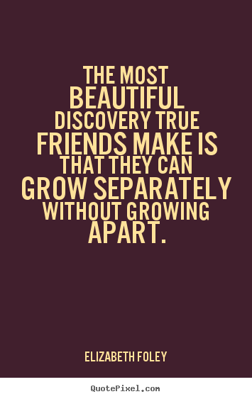 Friendship quote - The most beautiful discovery true friends make is that they can grow..