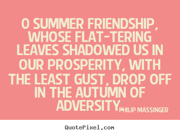 Philip Massinger picture quote - 0 summer friendship, whose flat-tering leaves shadowed.. - Friendship quotes