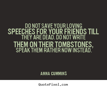 Do not save your loving speeches for your friends.. Anna Cummins good friendship quote