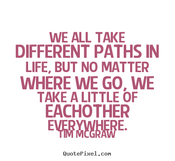 Tim Mcgraw Picture Quotes   We All Take Different Paths In Life, But No  Matter