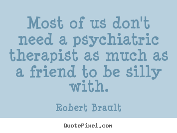 Quote about friendship - Most of us don't need a psychiatric therapist as..