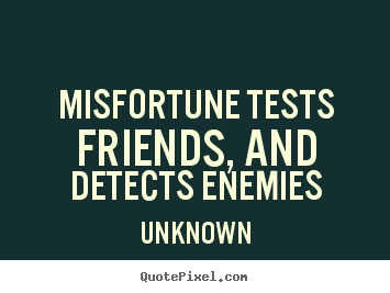 Quote about friendship - Misfortune tests friends, and detects enemies