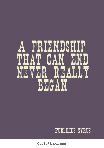 A Quote About Friendship Glamorous Publilius Syrus Picture Quote  A Friendship That Can End Never