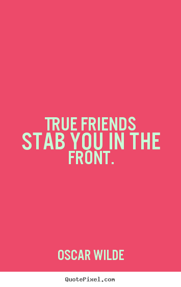 True friends stab you in the front. Oscar Wilde best friendship quotes