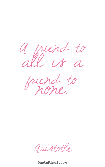 Friendship quotes - A friend to all is a friend to none.