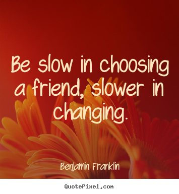 Friendship quote - Be slow in choosing a friend, slower in changing.