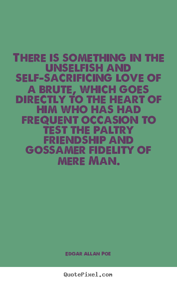 Friendship quote - There is something in the unselfish and self-sacrificing love of a brute,..