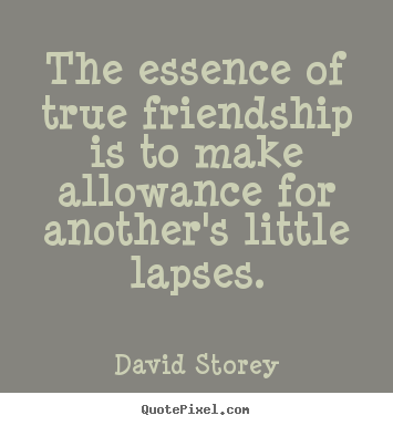 Quotes about friendship - The essence of true friendship is to make allowance for another's..