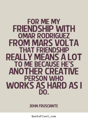 For me my friendship with omar rodriguez.. John Frusciante good friendship quotes