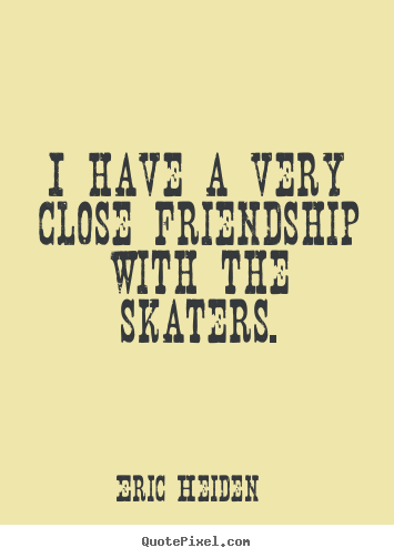 Eric Heiden picture quotes - I have a very close friendship with the skaters. - Friendship quotes