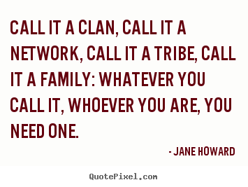 Sayings about friendship - Call it a clan, call it a network, call it a tribe,..