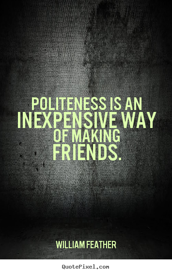 Quote about friendship - Politeness is an inexpensive way of making friends.