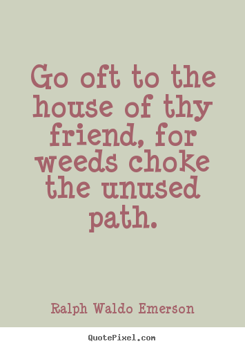 Go oft to the house of thy friend, for weeds choke.. Ralph Waldo Emerson top friendship quotes