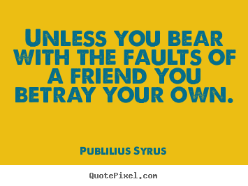 Unless you bear with the faults of a friend you betray your own. Publilius Syrus greatest friendship quotes