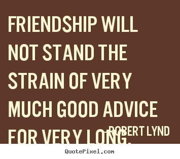Friendship Will Not Stand The Strain Of Very.. Robert Lynd Good Friendship  Quotes