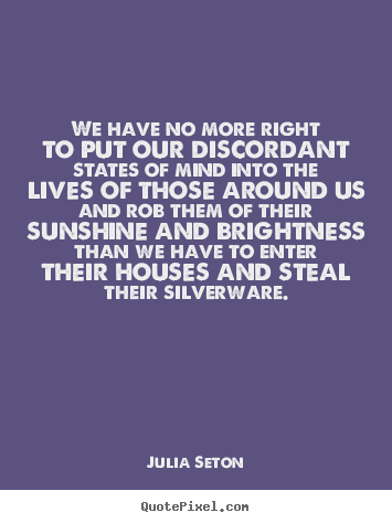 Friendship quotes - We have no more right to put our discordant states of mind into..
