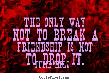 Quotes about friendship - The only way not to break a friendship is..